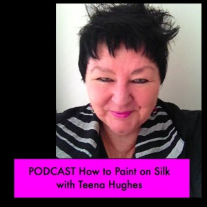 Podcast on How to Paint on Silk with Teena Hughes